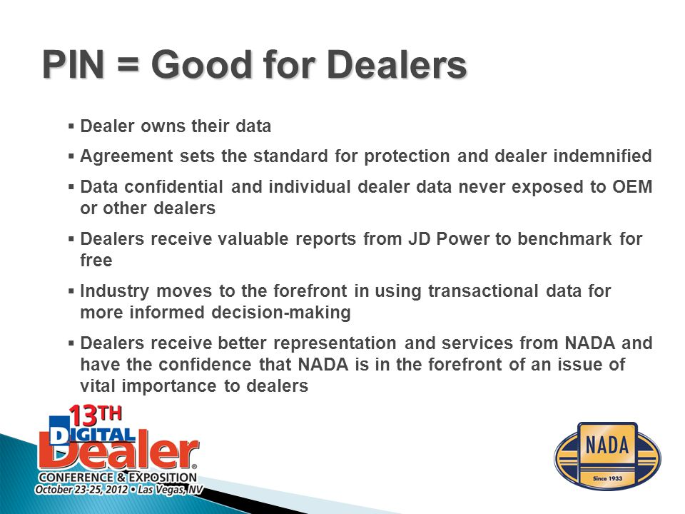  Dealer owns their data  Agreement sets the standard for protection and dealer indemnified  Data confidential and individual dealer data never exposed to OEM or other dealers  Dealers receive valuable reports from JD Power to benchmark for free  Industry moves to the forefront in using transactional data for more informed decision-making  Dealers receive better representation and services from NADA and have the confidence that NADA is in the forefront of an issue of vital importance to dealers PIN = Good for Dealers