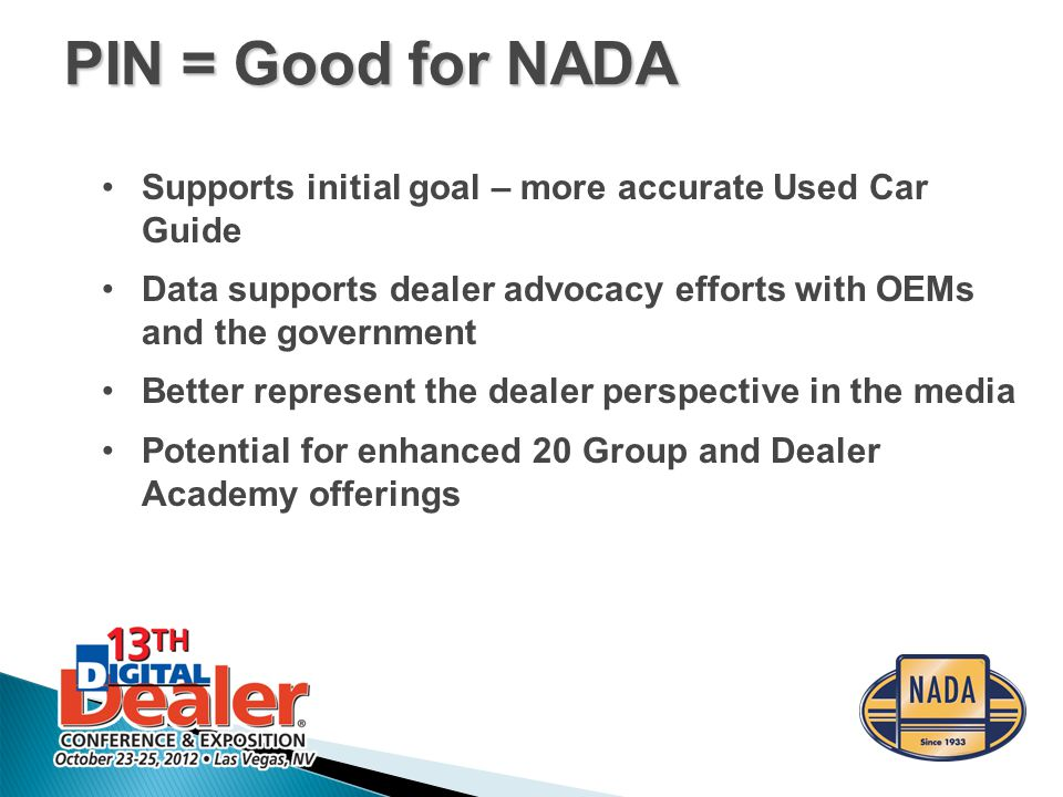 Supports initial goal – more accurate Used Car Guide Data supports dealer advocacy efforts with OEMs and the government Better represent the dealer perspective in the media Potential for enhanced 20 Group and Dealer Academy offerings PIN = Good for NADA
