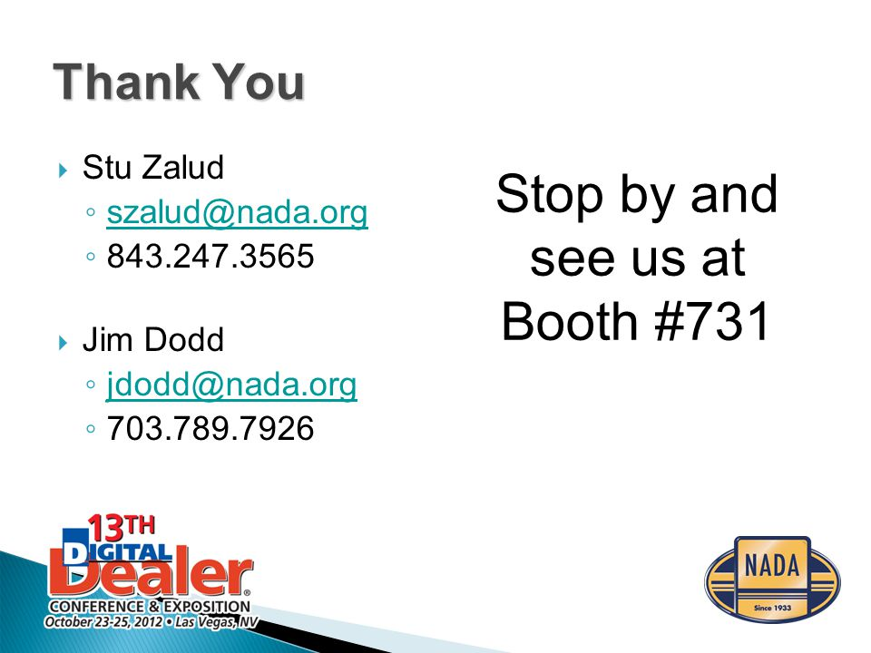 Thank You  Stu Zalud ◦ szalud@nada.org szalud@nada.org ◦ 843.247.3565  Jim Dodd ◦ jdodd@nada.org jdodd@nada.org ◦ 703.789.7926 Stop by and see us at Booth #731