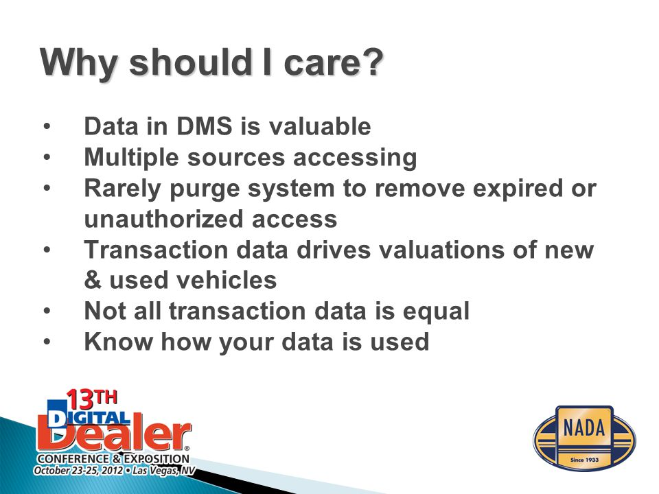 Data in DMS is valuable Multiple sources accessing Rarely purge system to remove expired or unauthorized access Transaction data drives valuations of new & used vehicles Not all transaction data is equal Know how your data is used Why should I care?