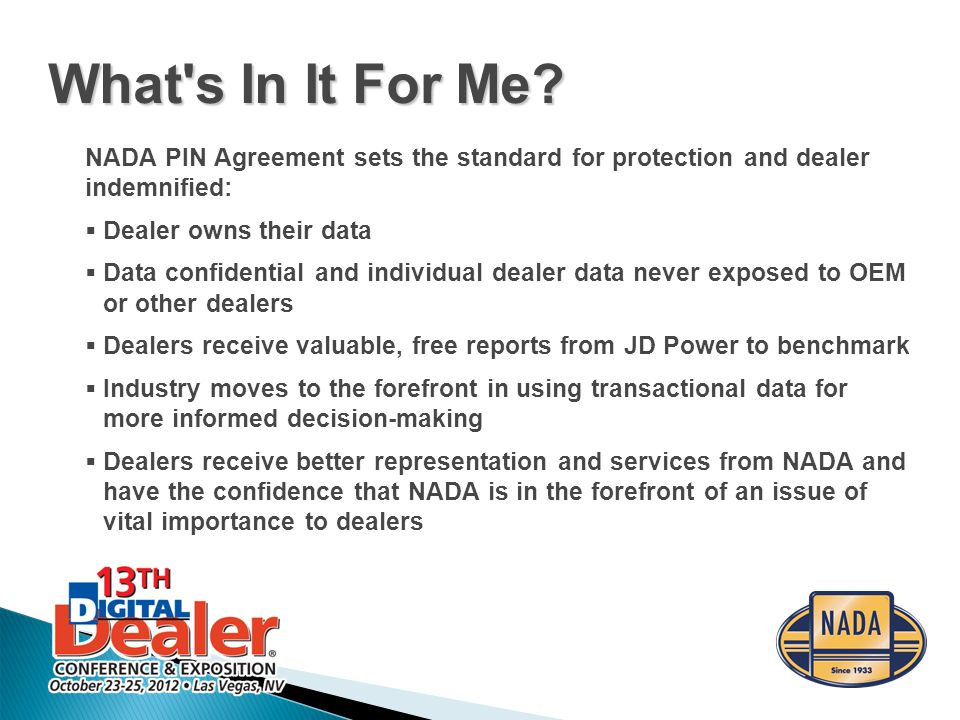 NADA PIN Agreement sets the standard for protection and dealer indemnified:  Dealer owns their data  Data confidential and individual dealer data never exposed to OEM or other dealers  Dealers receive valuable, free reports from JD Power to benchmark  Industry moves to the forefront in using transactional data for more informed decision-making  Dealers receive better representation and services from NADA and have the confidence that NADA is in the forefront of an issue of vital importance to dealers What s In It For Me?