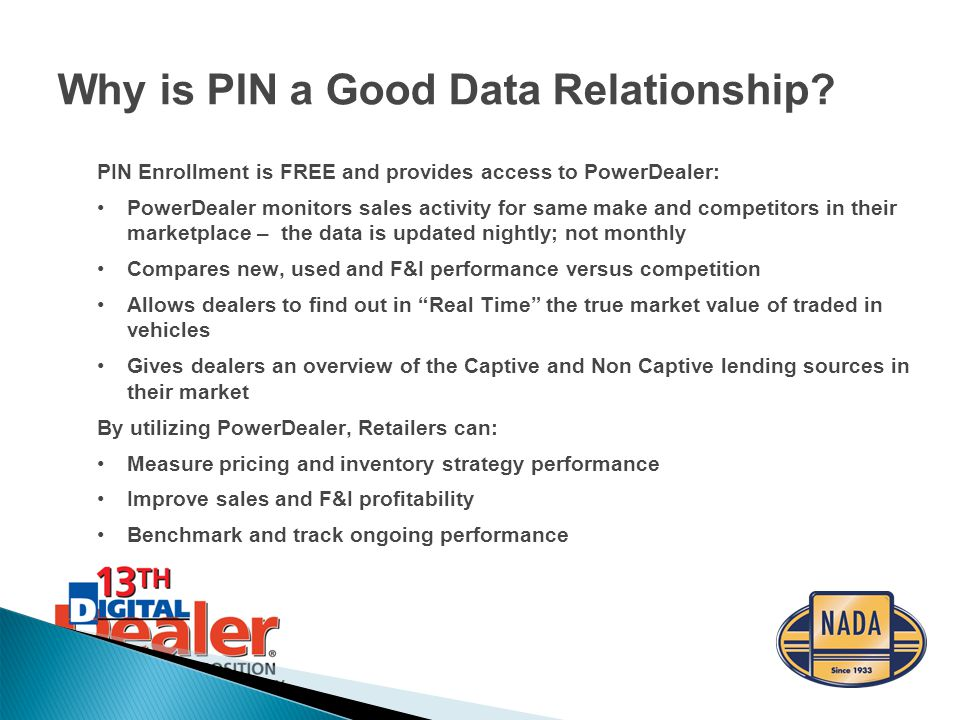 PIN Enrollment is FREE and provides access to PowerDealer: PowerDealer monitors sales activity for same make and competitors in their marketplace – the data is updated nightly; not monthly Compares new, used and F&I performance versus competition Allows dealers to find out in Real Time the true market value of traded in vehicles Gives dealers an overview of the Captive and Non Captive lending sources in their market By utilizing PowerDealer, Retailers can: Measure pricing and inventory strategy performance Improve sales and F&I profitability Benchmark and track ongoing performance Why is PIN a Good Data Relationship?