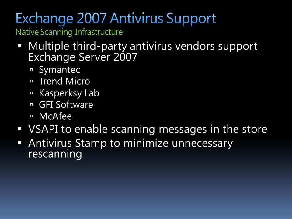  Multiple third-party antivirus vendors support Exchange Server 2007  Symantec  Trend Micro  Kasperksy Lab  GFI Software  McAfee  VSAPI to enab