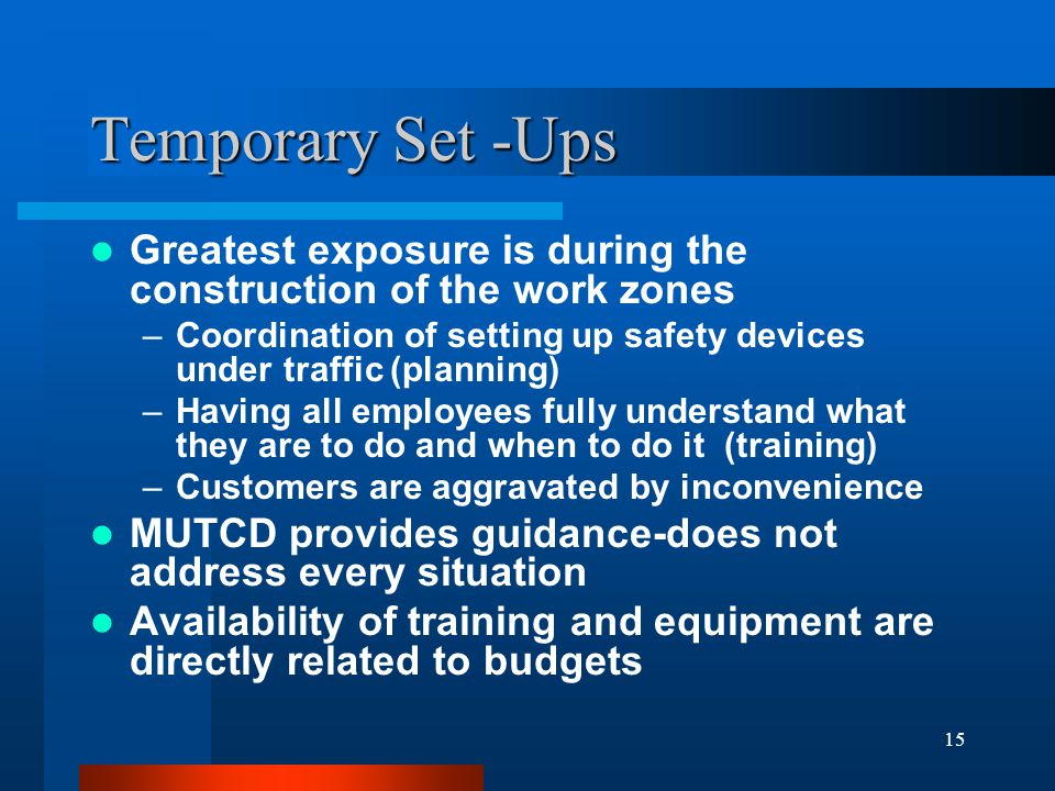 15 Temporary Set -Ups Greatest exposure is during the construction of the work zones –Coordination of setting up safety devices under traffic (planning) –Having all employees fully understand what they are to do and when to do it (training) –Customers are aggravated by inconvenience MUTCD provides guidance-does not address every situation Availability of training and equipment are directly related to budgets