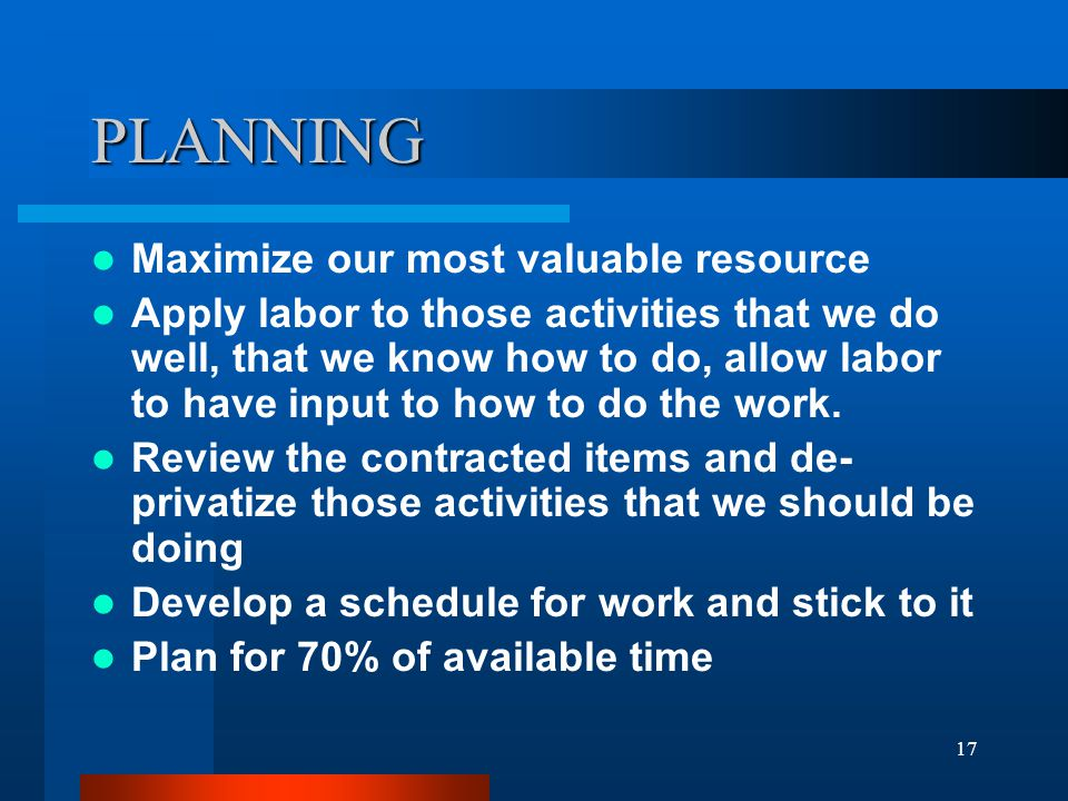 17 PLANNING Maximize our most valuable resource Apply labor to those activities that we do well, that we know how to do, allow labor to have input to how to do the work.