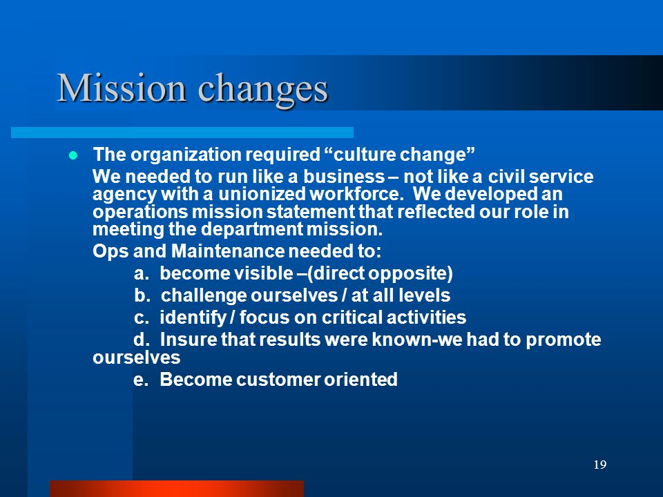 19 Mission changes The organization required culture change We needed to run like a business – not like a civil service agency with a unionized workforce.