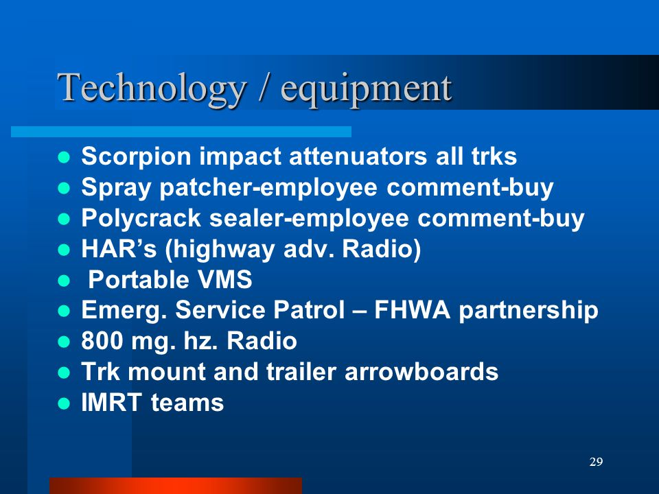 29 Technology / equipment Scorpion impact attenuators all trks Spray patcher-employee comment-buy Polycrack sealer-employee comment-buy HAR's (highway adv.