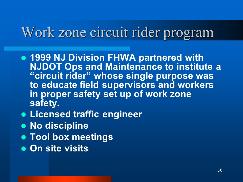 30 Work zone circuit rider program 1999 NJ Division FHWA partnered with NJDOT Ops and Maintenance to institute a circuit rider whose single purpose was to educate field supervisors and workers in proper safety set up of work zone safety.
