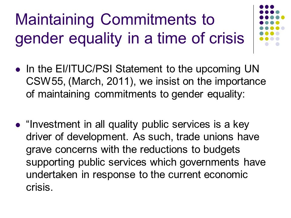 Maintaining Commitments to gender equality in a time of crisis In the EI/ITUC/PSI Statement to the upcoming UN CSW55, (March, 2011), we insist on the importance of maintaining commitments to gender equality: Investment in all quality public services is a key driver of development.