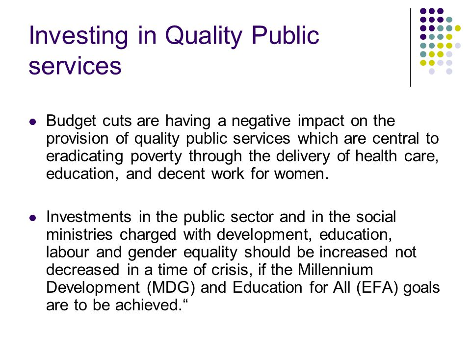 Investing in Quality Public services Budget cuts are having a negative impact on the provision of quality public services which are central to eradicating poverty through the delivery of health care, education, and decent work for women.