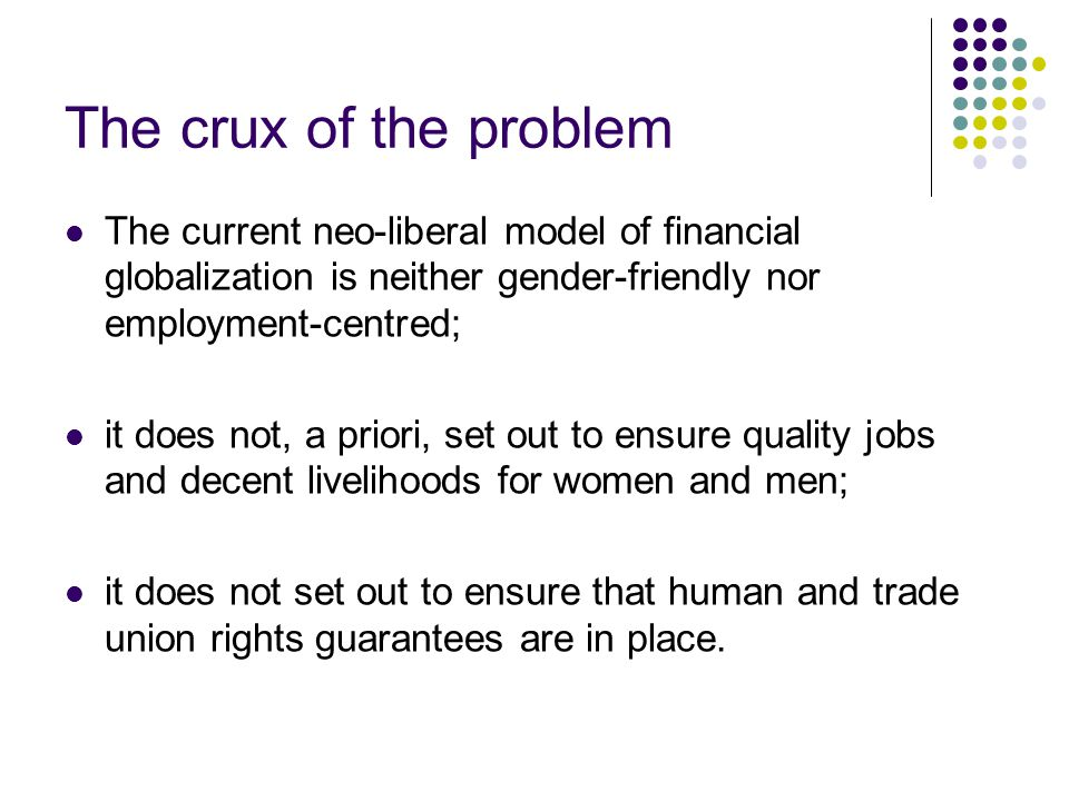The crux of the problem The current neo-liberal model of financial globalization is neither gender-friendly nor employment-centred; it does not, a priori, set out to ensure quality jobs and decent livelihoods for women and men; it does not set out to ensure that human and trade union rights guarantees are in place.