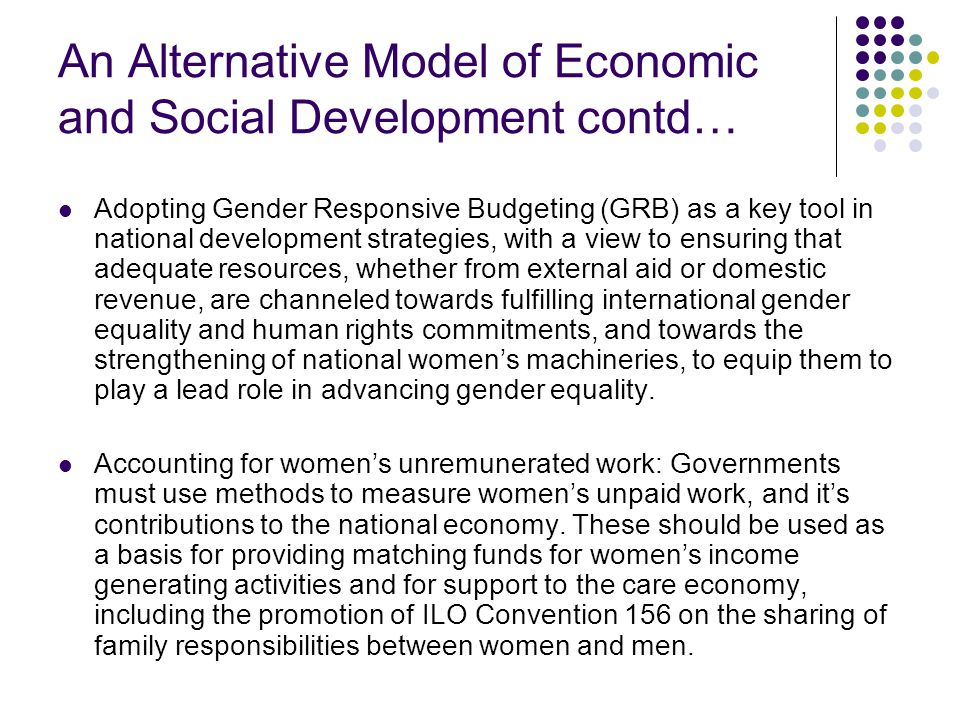 An Alternative Model of Economic and Social Development contd… Adopting Gender Responsive Budgeting (GRB) as a key tool in national development strategies, with a view to ensuring that adequate resources, whether from external aid or domestic revenue, are channeled towards fulfilling international gender equality and human rights commitments, and towards the strengthening of national women's machineries, to equip them to play a lead role in advancing gender equality.