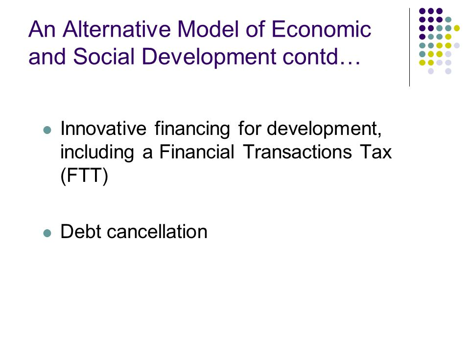 An Alternative Model of Economic and Social Development contd… Innovative financing for development, including a Financial Transactions Tax (FTT) Debt cancellation