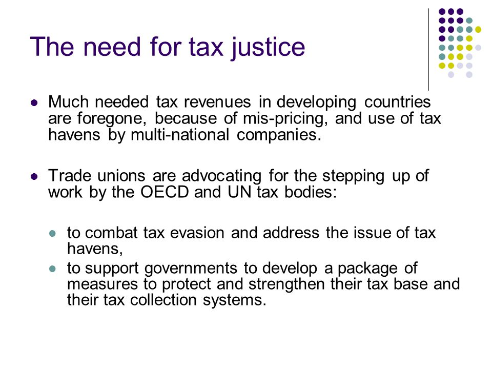 The need for tax justice Much needed tax revenues in developing countries are foregone, because of mis-pricing, and use of tax havens by multi-national companies.
