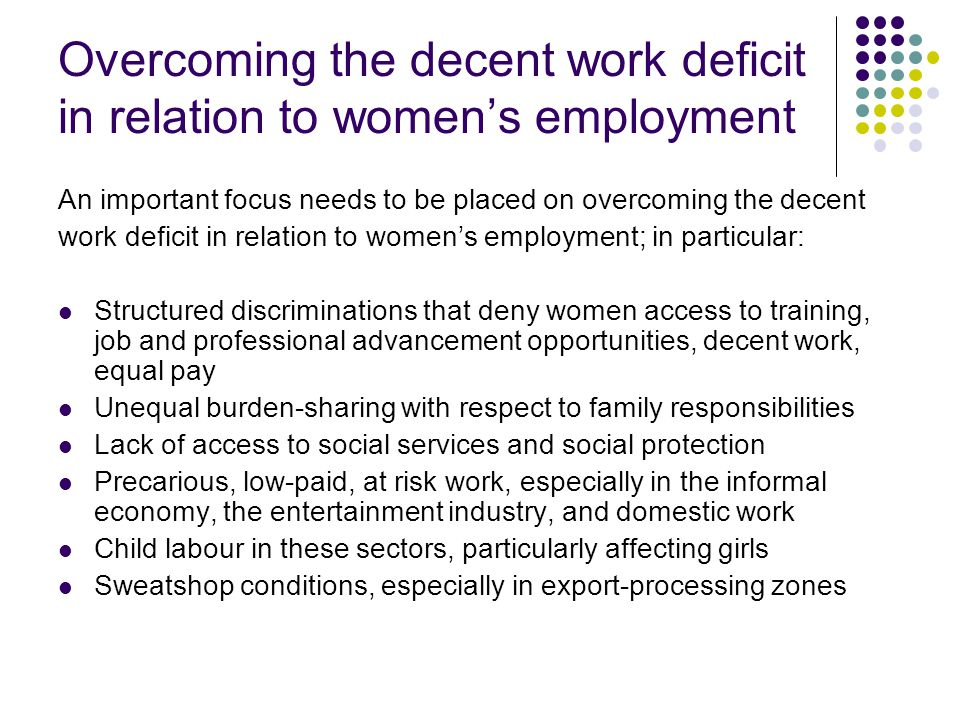 Overcoming the decent work deficit in relation to women's employment An important focus needs to be placed on overcoming the decent work deficit in relation to women's employment; in particular: Structured discriminations that deny women access to training, job and professional advancement opportunities, decent work, equal pay Unequal burden-sharing with respect to family responsibilities Lack of access to social services and social protection Precarious, low-paid, at risk work, especially in the informal economy, the entertainment industry, and domestic work Child labour in these sectors, particularly affecting girls Sweatshop conditions, especially in export-processing zones