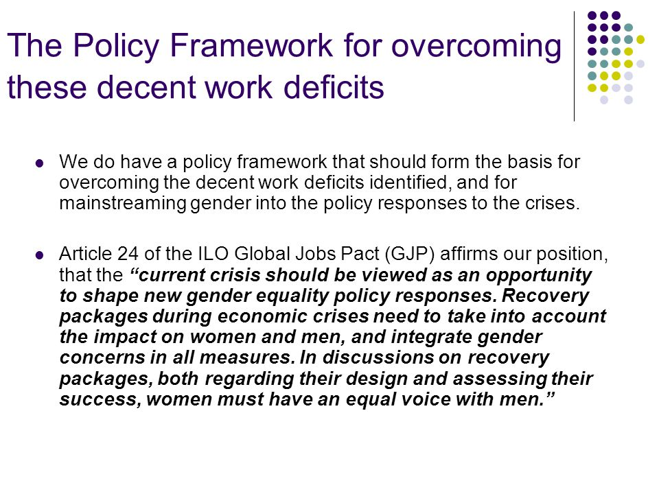 The Policy Framework for overcoming these decent work deficits We do have a policy framework that should form the basis for overcoming the decent work deficits identified, and for mainstreaming gender into the policy responses to the crises.