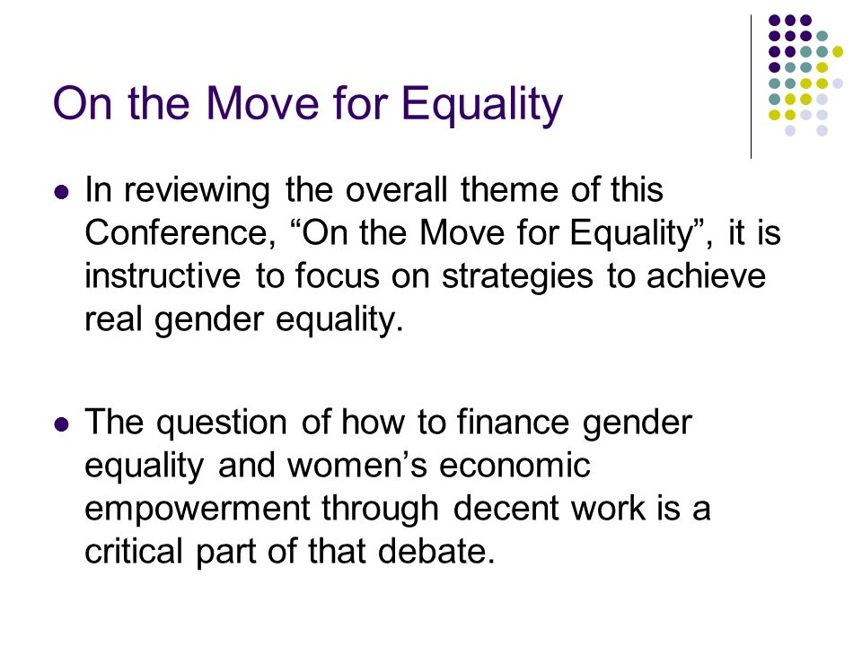 On the Move for Equality In reviewing the overall theme of this Conference, On the Move for Equality , it is instructive to focus on strategies to achieve real gender equality.