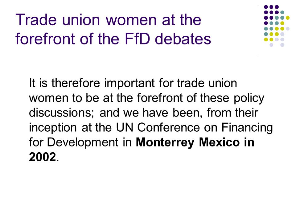 Trade union women at the forefront of the FfD debates It is therefore important for trade union women to be at the forefront of these policy discussions; and we have been, from their inception at the UN Conference on Financing for Development in Monterrey Mexico in 2002.