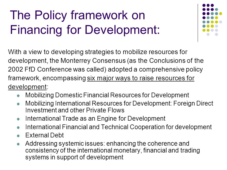 The Policy framework on Financing for Development: With a view to developing strategies to mobilize resources for development, the Monterrey Consensus (as the Conclusions of the 2002 FfD Conference was called) adopted a comprehensive policy framework, encompassing six major ways to raise resources for development: Mobilizing Domestic Financial Resources for Development Mobilizing International Resources for Development: Foreign Direct Investment and other Private Flows International Trade as an Engine for Development International Financial and Technical Cooperation for development External Debt Addressing systemic issues: enhancing the coherence and consistency of the international monetary, financial and trading systems in support of development