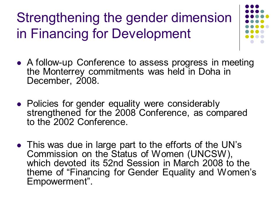 Strengthening the gender dimension in Financing for Development A follow-up Conference to assess progress in meeting the Monterrey commitments was held in Doha in December, 2008.