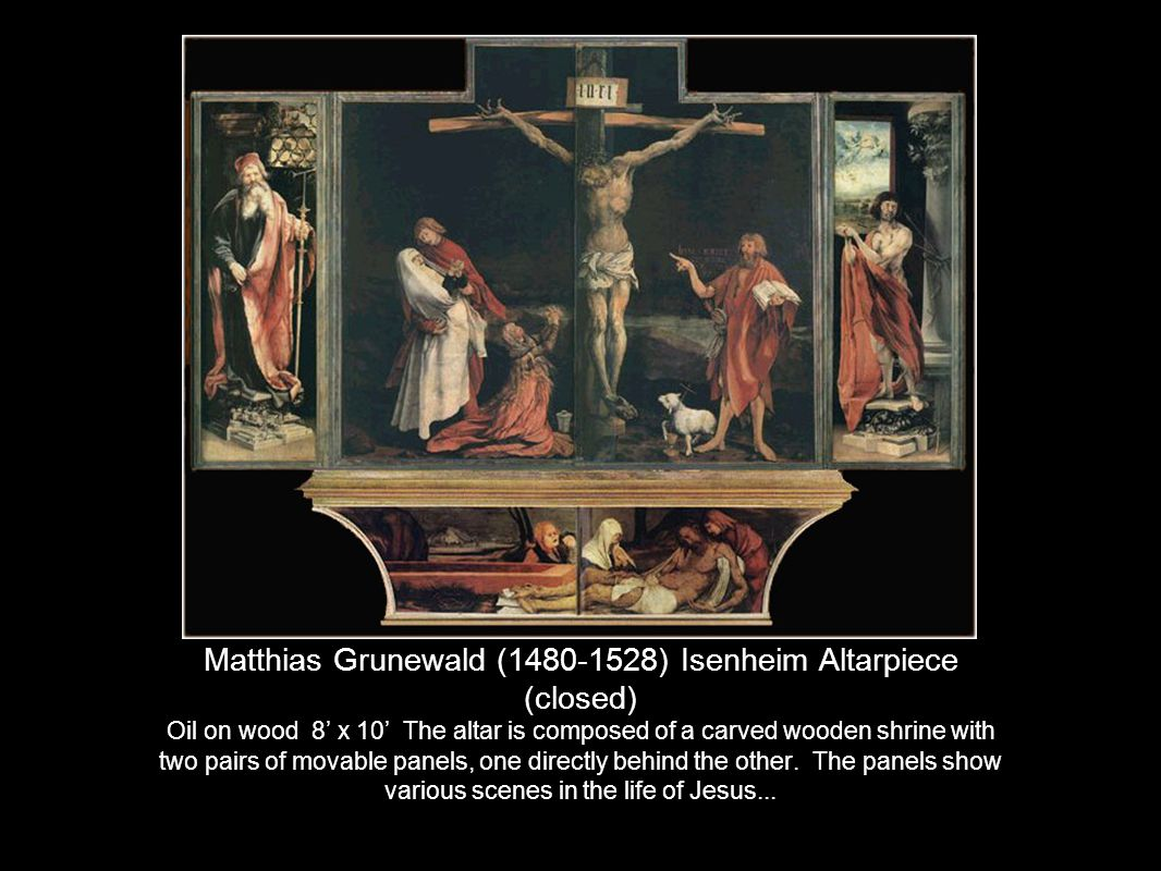 Matthias Grunewald (1480-1528) Isenheim Altarpiece (closed) Oil on wood 8' x 10' The altar is composed of a carved wooden shrine with two pairs of movable panels, one directly behind the other.