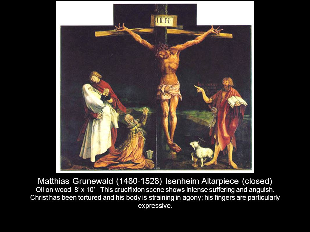 Matthias Grunewald (1480-1528) Isenheim Altarpiece (closed) Oil on wood 8' x 10' This crucifixion scene shows intense suffering and anguish.
