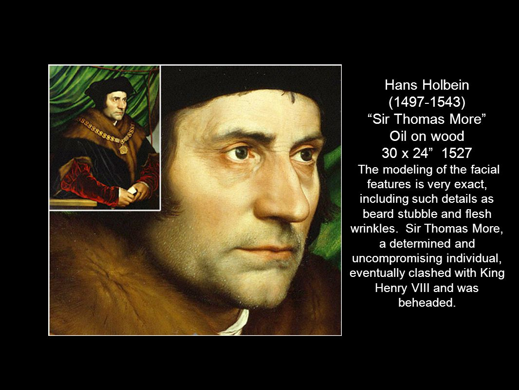 Hans Holbein (1497-1543) Sir Thomas More Oil on wood 30 x 24 1527 The modeling of the facial features is very exact, including such details as beard stubble and flesh wrinkles.