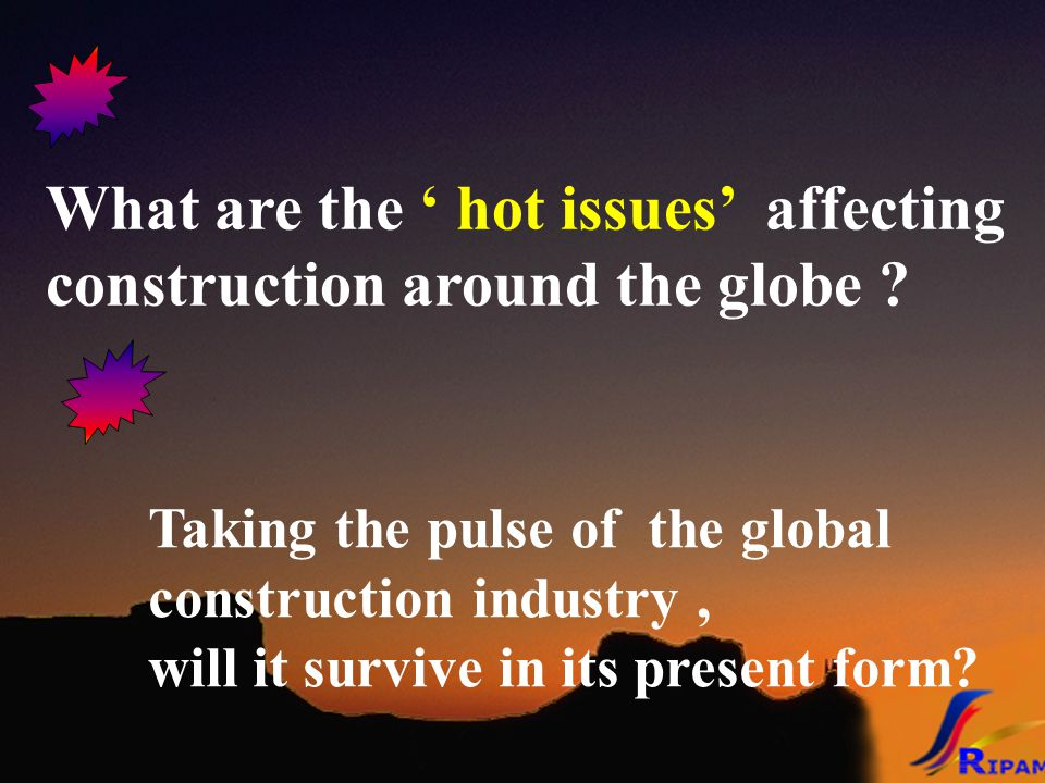 What are the ' hot issues' affecting construction around the globe ? Taking the pulse of the global construction industry, will it survive in its pres