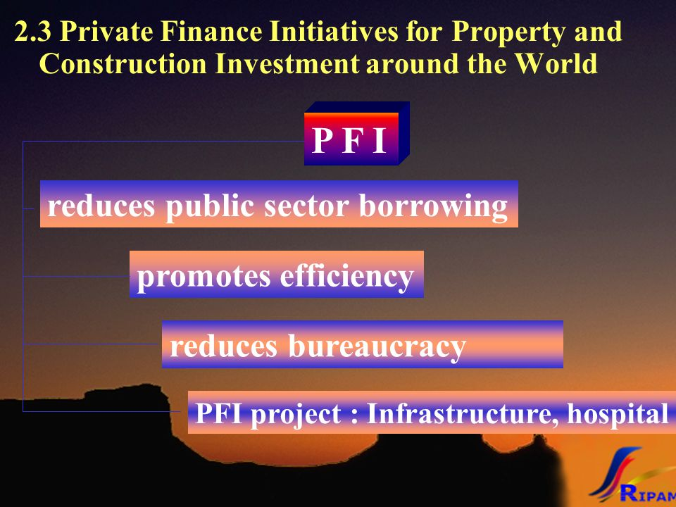 2.3 Private Finance Initiatives for Property and Construction Investment around the World P F I reduces public sector borrowing promotes efficiency reduces bureaucracy PFI project : Infrastructure, hospital