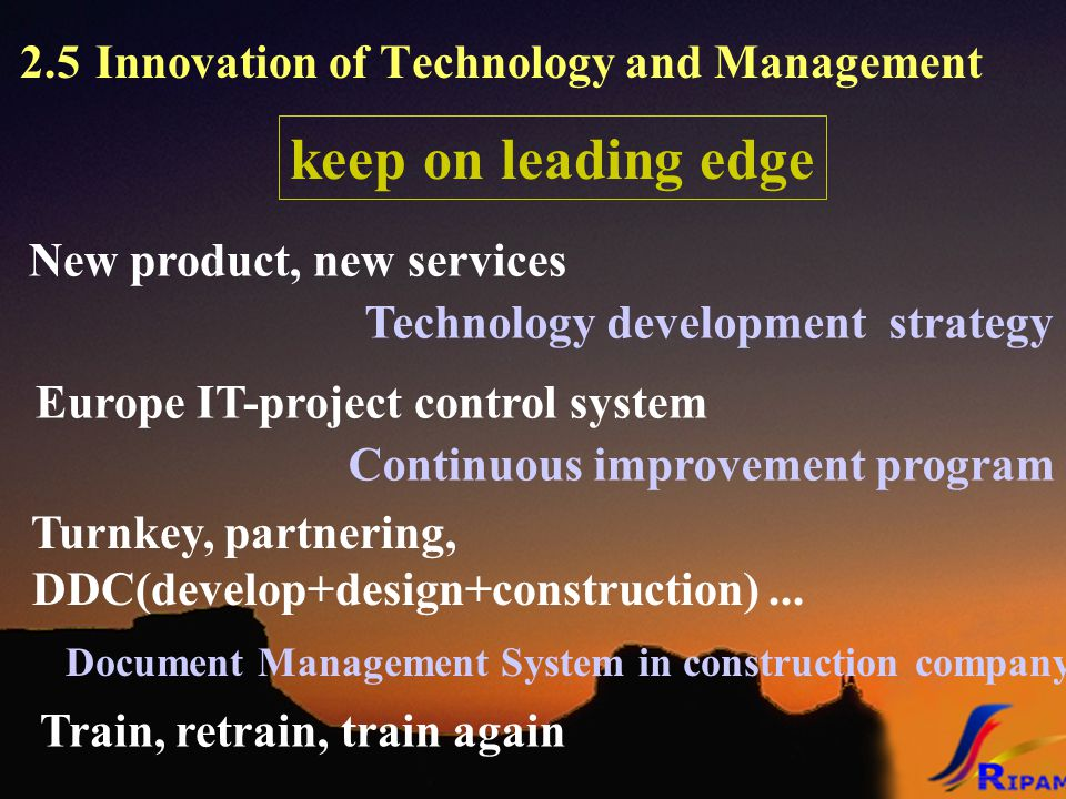 2.5 Innovation of Technology and Management keep on leading edge Train, retrain, train again Continuous improvement program Europe IT-project control system New product, new services Technology development strategy Turnkey, partnering, DDC(develop+design+construction)...