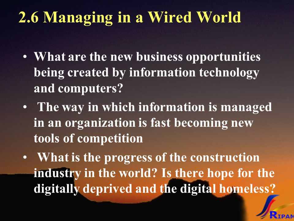2.6 Managing in a Wired World What are the new business opportunities being created by information technology and computers? The way in which informat
