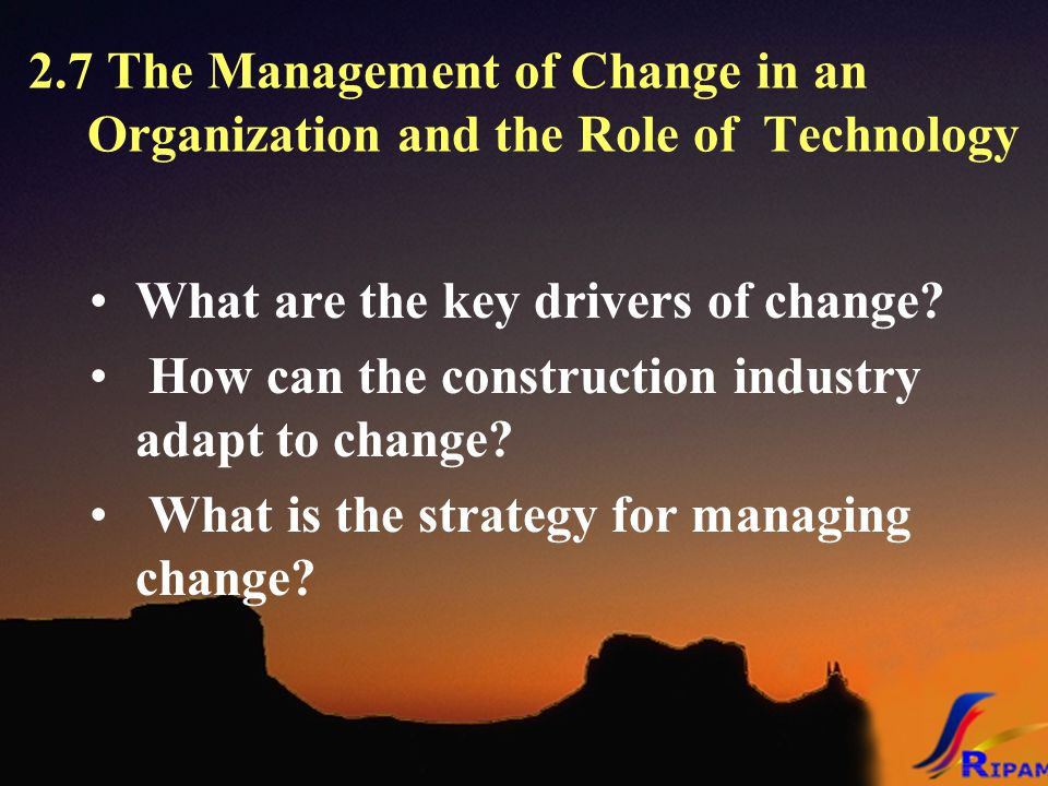 2.7 The Management of Change in an Organization and the Role of Technology What are the key drivers of change.