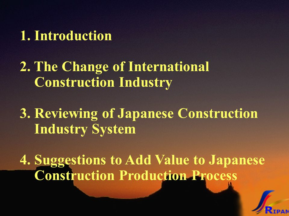 1. Introduction 2. The Change of International Construction Industry 3. Reviewing of Japanese Construction Industry System 4. Suggestions to Add Value