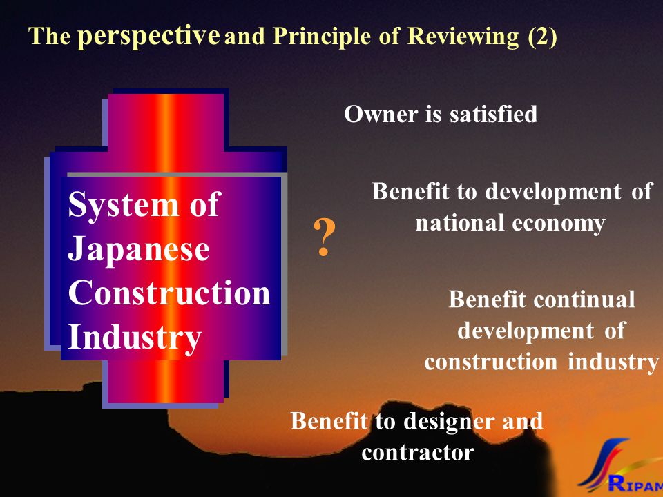 The perspective and Principle of Reviewing (2) System of Japanese Construction Industry System of Japanese Construction Industry ? Benefit to designer