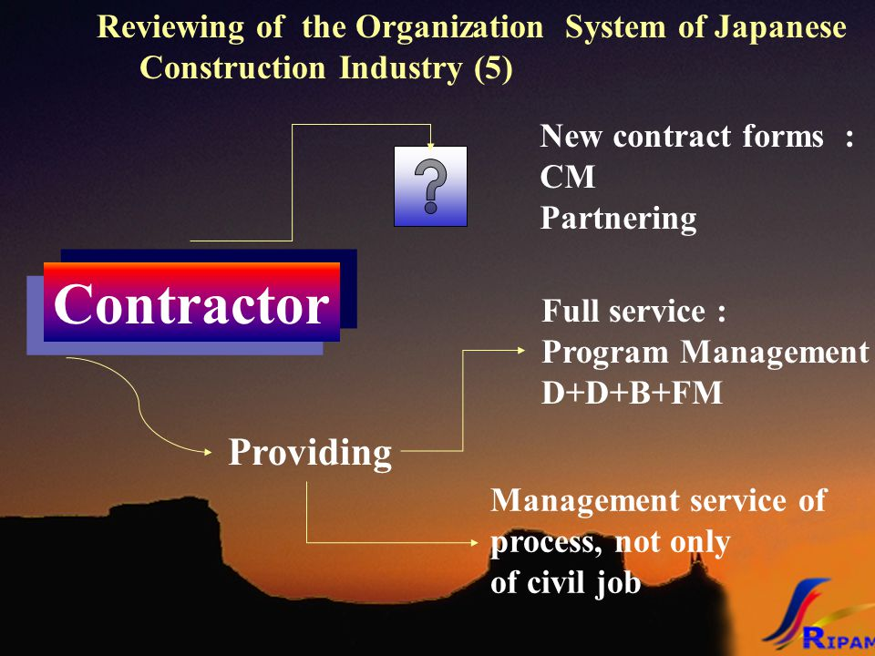 Reviewing of the Organization System of Japanese Construction Industry (5) Contractor Providing Full service : Program Management D+D+B+FM Management service of process, not only of civil job New contract forms : CM Partnering