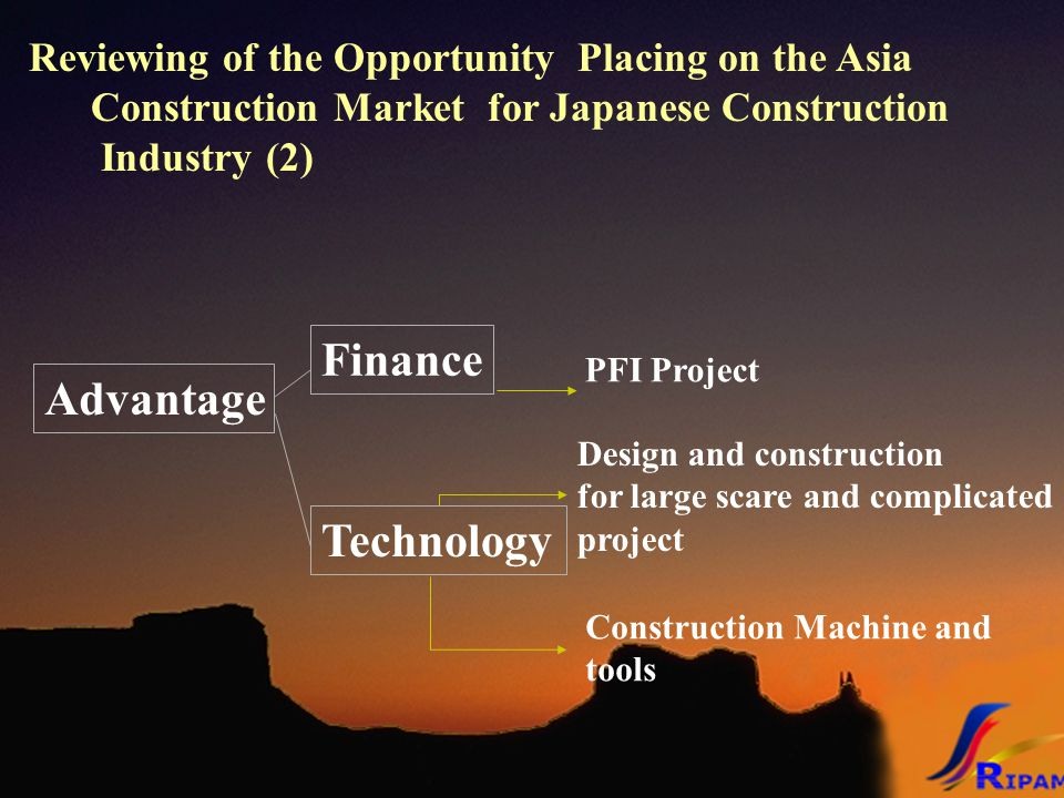 Reviewing of the Opportunity Placing on the Asia Construction Market for Japanese Construction Industry (2) Advantage Finance Technology Design and construction for large scare and complicated project Construction Machine and tools PFI Project