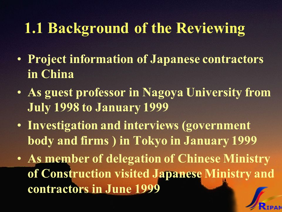 1.1 Background of the Reviewing Project information of Japanese contractors in China As guest professor in Nagoya University from July 1998 to January 1999 Investigation and interviews (government body and firms ) in Tokyo in January 1999 As member of delegation of Chinese Ministry of Construction visited Japanese Ministry and contractors in June 1999