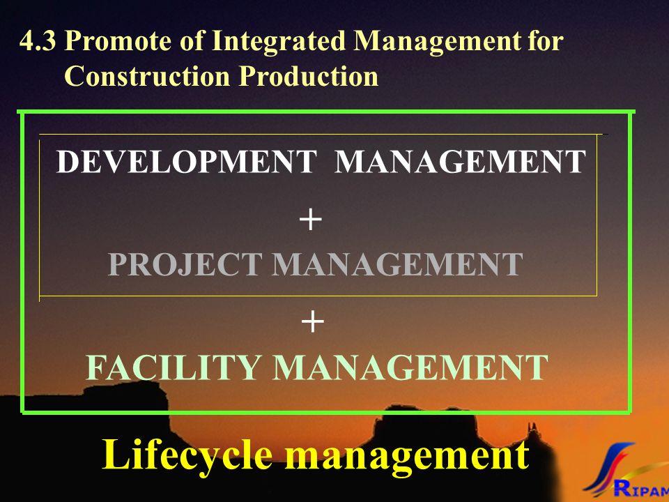 DEVELOPMENT MANAGEMENT + PROJECT MANAGEMENT 4.3 Promote of Integrated Management for Construction Production + FACILITY MANAGEMENT Lifecycle managemen