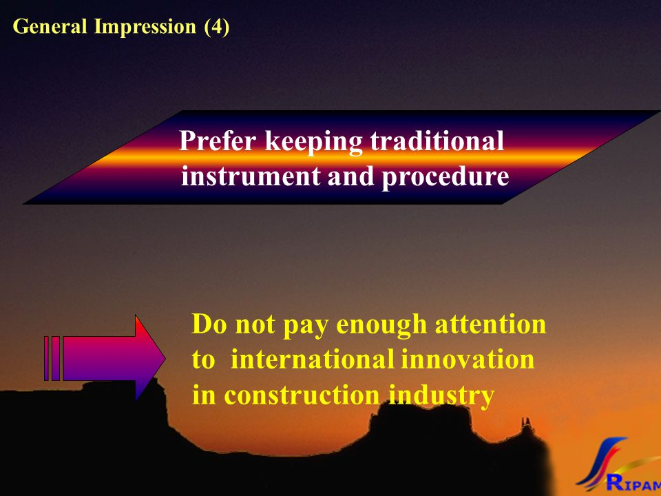 Prefer keeping traditional instrument and procedure Do not pay enough attention to international innovation in construction industry General Impression (4)