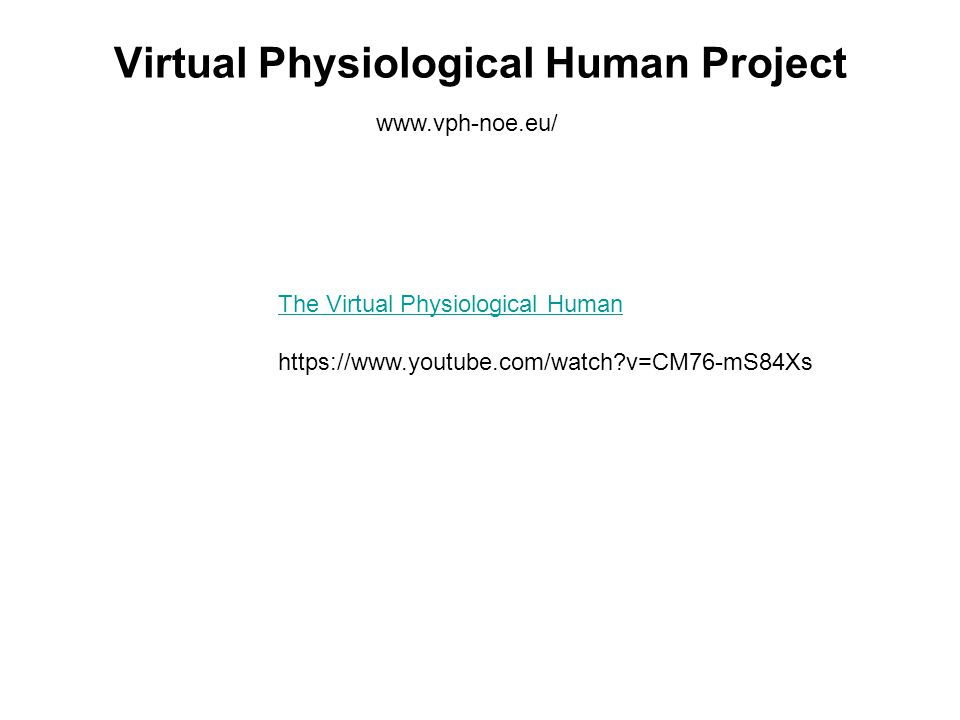 Virtual Physiological Human Project www.vph-noe.eu/ The Virtual Physiological Human https://www.youtube.com/watch?v=CM76-mS84Xs