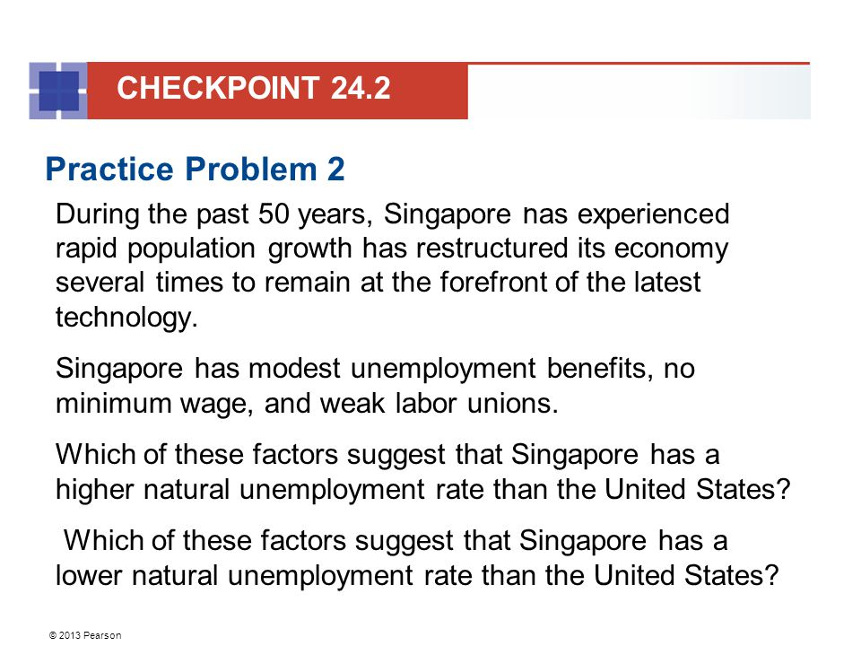 © 2013 Pearson Practice Problem 2 During the past 50 years, Singapore has experienced rapid population growth has restructured its economy several times to remain at the forefront of the latest technology.
