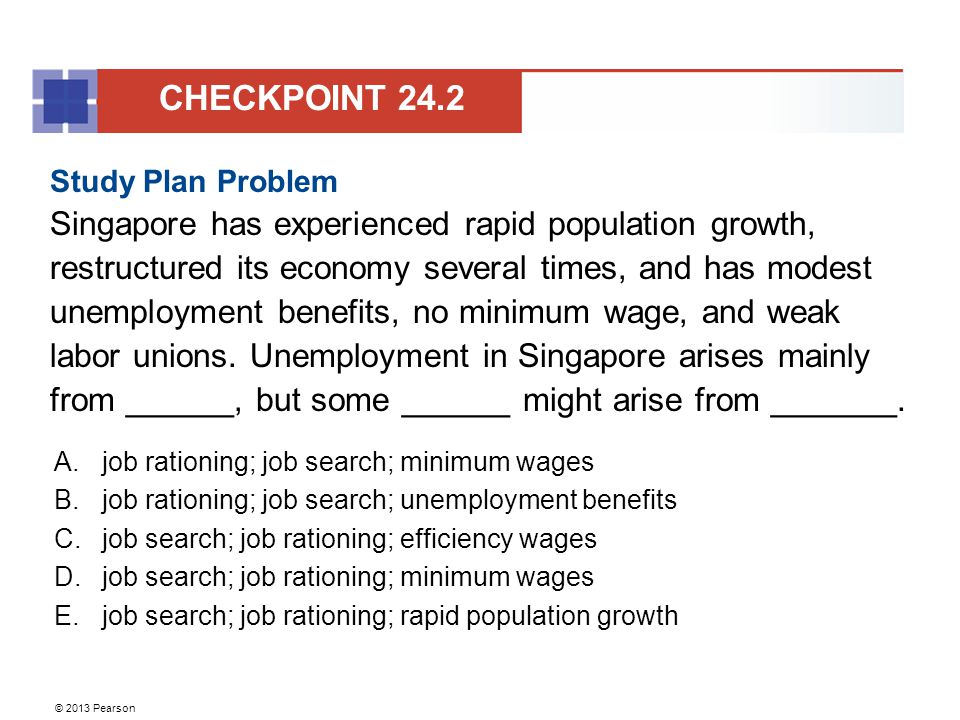 © 2013 Pearson Study Plan Problem Singapore has experienced rapid population growth, restructured its economy several times, and has modest unemployment benefits, no minimum wage, and weak labor unions.