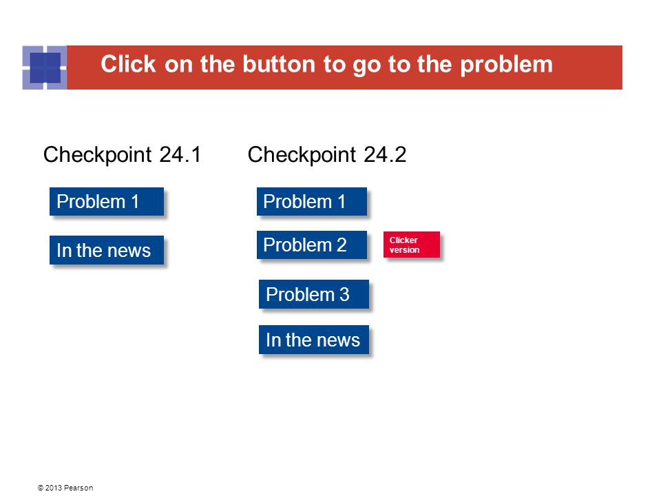 Click on the button to go to the problem © 2013 Pearson Problem 1 Problem 2 Problem 1 Checkpoint 24.1Checkpoint 24.2 Clicker version Clicker version In the news Problem 3 In the news