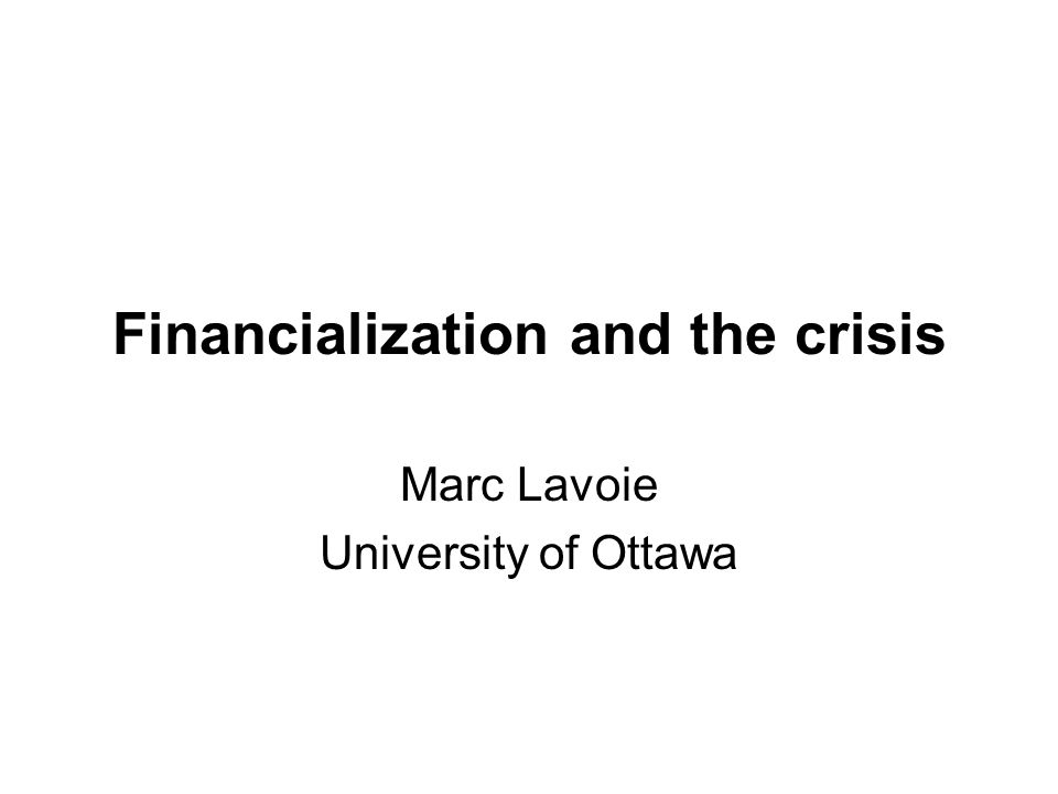 Financialization and the crisis Marc Lavoie University of Ottawa