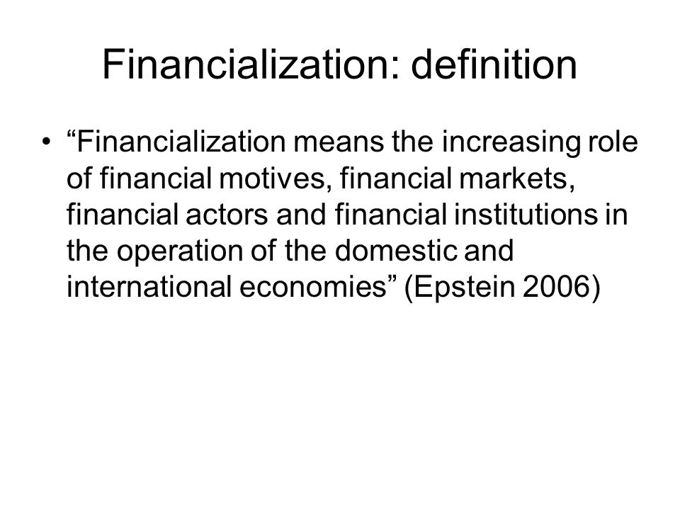 Financialization: definition Financialization means the increasing role of financial motives, financial markets, financial actors and financial institutions in the operation of the domestic and international economies (Epstein 2006)