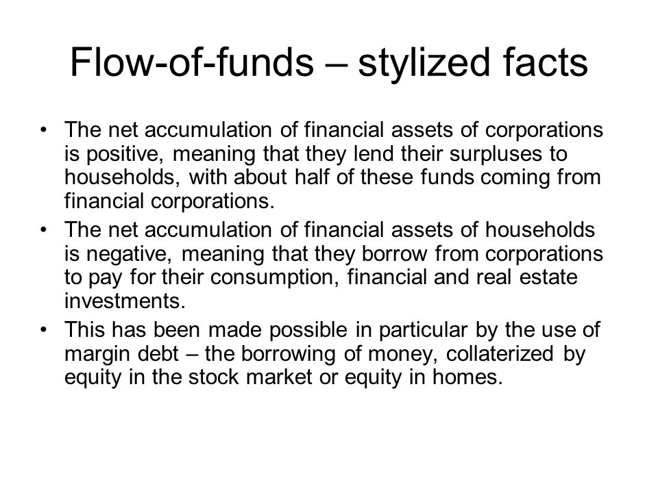 Flow-of-funds – stylized facts The net accumulation of financial assets of corporations is positive, meaning that they lend their surpluses to households, with about half of these funds coming from financial corporations.