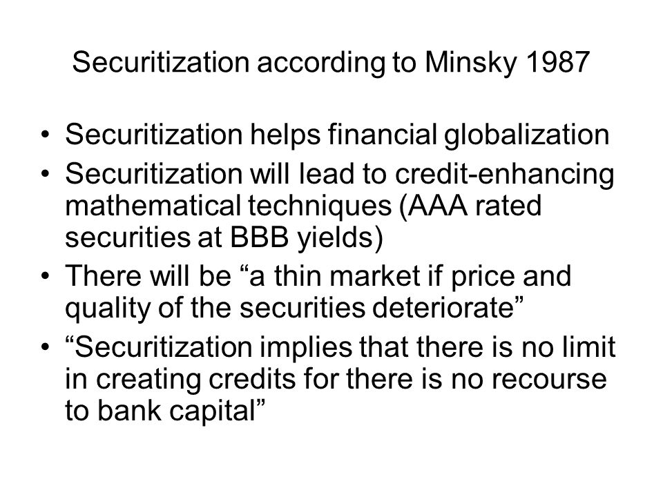 Securitization according to Minsky 1987 Securitization helps financial globalization Securitization will lead to credit-enhancing mathematical techniques (AAA rated securities at BBB yields) There will be a thin market if price and quality of the securities deteriorate Securitization implies that there is no limit in creating credits for there is no recourse to bank capital