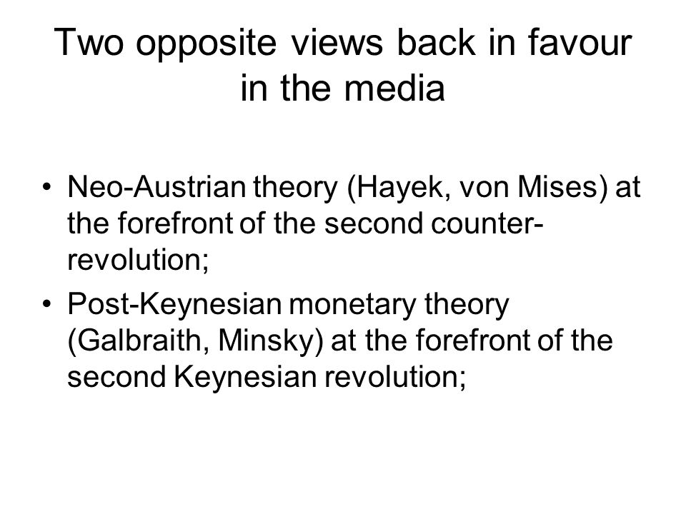 Two opposite views back in favour in the media Neo-Austrian theory (Hayek, von Mises) at the forefront of the second counter- revolution; Post-Keynesian monetary theory (Galbraith, Minsky) at the forefront of the second Keynesian revolution;