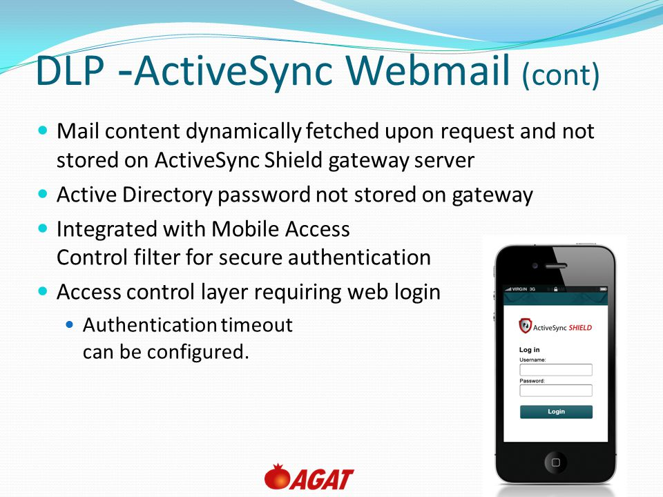 Slide 13 DLP- ActiveSync Webmail (cont) Mail content dynamically fetched upon request and not stored on ActiveSync Shield gateway server Active Direct