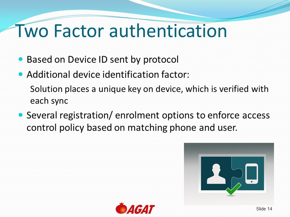 Slide 14 Two Factor authentication Based on Device ID sent by protocol Additional device identification factor: Solution places a unique key on device